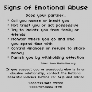 Signs of Emotional Abuse: Does your partner - Call you names or insult you - not trust you or act possessive - Try to isolate you from family or friends - Monitor where you go and who you spend time with - Control finances or refuse to share money - Punish you by withholding affection. Taken from the hotline.org. If you suspect you or somebody else is an abusive relationship, contact the National Domestic Violence Hotline for help and advice. 1.800.799.SAFE (7233) 1.800.787.3224 (TTY)