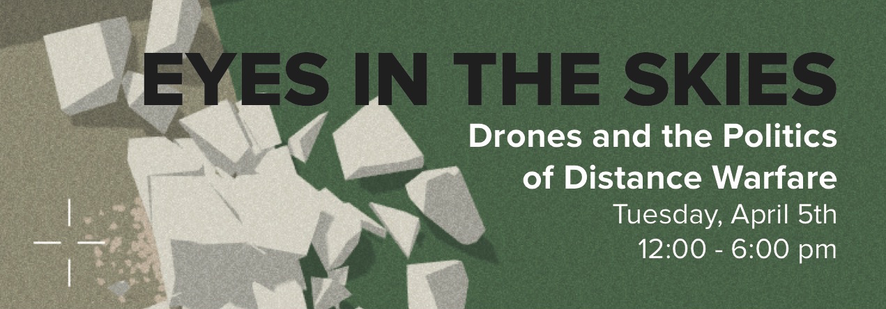 Against a background of a destroyed virtual building, text that reads: Eyes in the Skies: Drones and the Politics of Distance Warfare Tuesday, April 5 12:00-6:00 pm