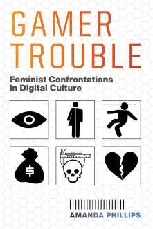 Cover of Gamer Trouble: Feminist Confrontations in Digital Culture by Amanda Phillips, featuring six black icons in two rows: an eye, a mixed male/female bathroom sign, a stick figure getting shot through the head, a bag of money, a skull being measured, and a broken heart.